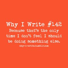 this is so true! The rest of my life is pretty much procrastinating when I should be writing.