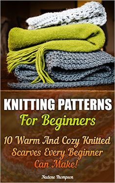 Knitting Patterns For Beginners: 10 Warm And Cozy Knitted Scarves Every Beginner Can Make!: (Pictures Of Projects Included! Knitting, Knitting for Beginners, ... beginner's guide, step-by-step projects) - Kindle edition by Nadene Thompson. Crafts, Hobbies & Home Kindle eBooks @ Amazon.com.