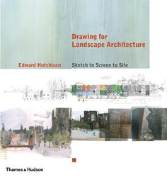 Drawing for Landscape Architecture: Sketch to Screen to Site: Edward Hutchison: 9780500342718: Amazon.com: Books