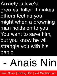 Anxiety is love's greatest killer. It makes others feel as you might when a drowning man holds on to you. You want to save him, but you know he will strangle you with his panic. - Anais Nin #quotes #quotations