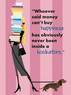 Whoever said money can't buy happiness has obviously never been inside a book store.