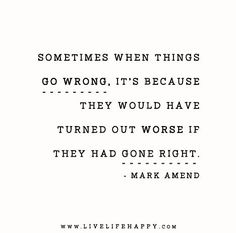 Sometimes when things go wrong it's because they would have turned out worse if they had gone right. - Mark Amend