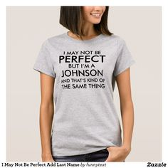 "I May Not Be Perfect Add Last Name T-Shirt I May Not Be Perfect but I'm a Johnson and that's kind of the same thing. Just change ""Johnson"" to any last name. Personalize this custom surname typography shirt. Funny Family Name slogan design. Fun for family gatherings, family reunions, or just show your pride for your last name."