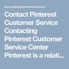 Contact Pinterest Customer Service  Contacting Pinterest Customer Service Center  Pinterest is a relatively new site on the Internet. It is a part of the social media family like Facebook or Twitter, but for pictures. The pictures are unique because they hold the link to the page from which they were shared. This makes Pinterest an important marketing tool for many businesses and everyday people with an eye for sharing great photos.  With photo sharing comes the influx of people pulling…