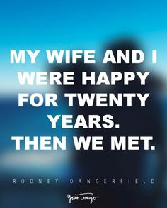 """""""My wife and I were happy for twenty years. Then we miet.""""  — Rodney Dangerfield"""