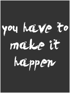 You have to make it happen. -Denis Diderot