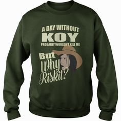 A Day Without KOY Probably Would not Kill Me But Why Risk It, Order HERE ==> https://www.sunfrog.com/Names/110551889-324260748.html?47759, Please tag & share with your friends who would love it , #birthdaygifts #xmasgifts #renegadelife