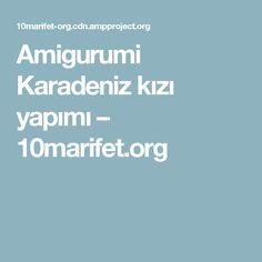 Amigurumi Karadeniz kızı yapımı – 10marifet.org