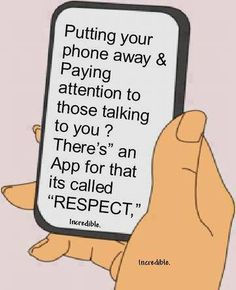 "Putting your phone away and paying attention to those talking to you? there's"" an app for that its called ""respect,"""