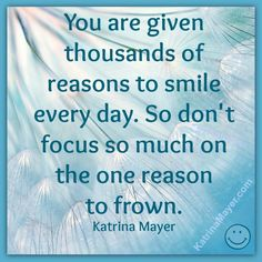 You are given thousands of reason to smile every day. So son't focus so much on the one reason to frown. Katrina Mayer