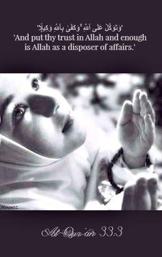 'وَتَوَكَّلْ عَلَى ٱللَّهِ ۚ وَكَفَىٰ بِٱللَّهِ وَكِيلًۭا'  'And put thy trust in Allah, and enough is Allah as a disposer of affairs.' Al-Qur'an 33:3