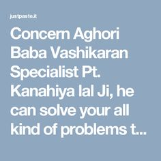 Concern Aghori Baba Vashikaran Specialist Pt. Kanahiya lal Ji, he can solve your all kind of problems through Vashikaran. To contact Aghori Baba Vashikaran Specialist you can make a call at +91-81464-16478 or email at nvashikaran@gmail.com