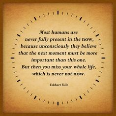 Most humans are never fully present in the now.