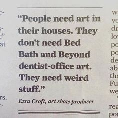 """""""People need art in their houses.  They don't need Bed Bath and Beyond dentist-office art.  They need weird stuff."""" ~ Ezra Croft, art show producer"""
