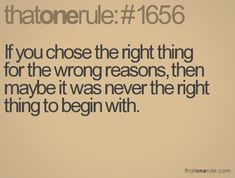 If you chose the right thing for the wrong reasons, then maybe it was never the right thing to begin with.