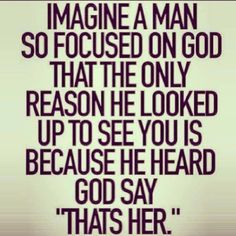 A real man doesn't leave his family for worldly possessions, he stays by them because he made a promise to God. That man will find you