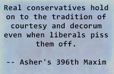Real conservatives hold on to the tradition of courtesy and decorum even when liberals piss them off. - Asher's 396th Maxim