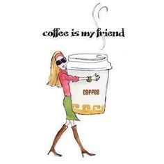 Coffee is my FRIEND!!