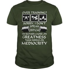 Over #Training ? Sorry, I Don't Speak #Bitch. Id Rather choke on #Greatness Than #Nibble On #Mediocrity. #T-shirt. Click Visit to order!!!! PRINTED IN THE USA! Share and Tag your friends who would love to wear this