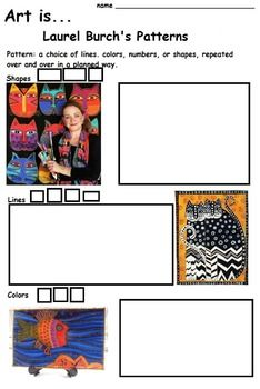 This is a worksheet to accompany an art lesson on patterns.  The artist, Laurel Burch, uses patterns in a colorful, exciting way in her art.   The definition of pattern is included. The students will identify the patterns in Lauren's art and draw them in the small boxes. Then, there are boxes for them to make their own drawings of patterns in the large blank spaces. This worksheet can be used as a sketch for a larger work of art.   Reference: http://www.laurelburch.com/