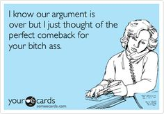 I know our argument is over but I just thought of the perfect comeback for your bitch ass.