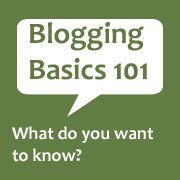 Blogging Basics 101 -- What do you want to know? Tips, advice, and tutorials for bloggers.