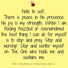 Note to self….There is peace in His presence. His joy is my strength. When I am feeling frazzled or overwhelmed the best thing I can do for myself is to stop & pray. Stop and worship. Bible Verses Quotes, Faith Quotes, Scriptures, Cry Quotes, Biblical Quotes, Wisdom Quotes, Note To Self Quotes, Praise God, Finding Peace