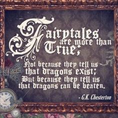 Fairytales are more than true; not because they tell us that dragons exist; but because they tell us that dragons can beaten - G.K.  Chesterton!