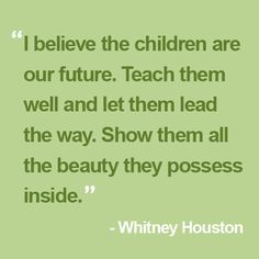 """I believe the children are our future. Teach them well and let them lead the way. Show them all the beauty they possess inside."" — Whitney Houston"