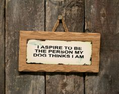 PS Pet Tags - I Aspire To Be The Person My Dog Thinks I Am Cute Wooden Sign, �5.99 (http://pspettags.com/dogs-have-owners-cats-have-staff-sign/)