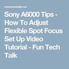 Sony A6000 Tips - How To Adjust Flexible Spot Focus Set Up Video Tutorial - Fun Tech Talk