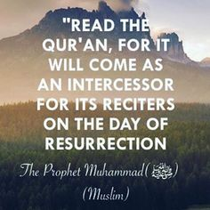 """Abu Umamah (May Allah be pleased with him) reported: I heard the Messenger of Allah (ﷺ) saying, """"Read the Qur'an, for it will come as an intercessor for its reciters on the Day of Resurrection."""" [Muslim]. reference : Book 9, Hadith 1 Arabic/English book reference : Book 9, Hadith 991"""