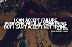 i can accept failure, everyone fails at something but I can't accept not trying