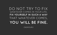 Do not try to fix whatever comes in your life. Fix yourself in such a way that whatever comes, you will be fine.