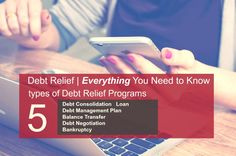 Debt Relief | Everything You Need to Know. Types of Debt Relief Programs. Debt Consolidation, Debt Management Plan, Balance Transfer, Debt Negotiation, Bankruptcy