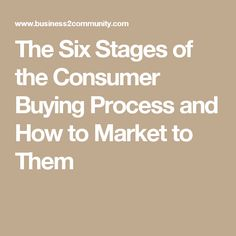 The Six Stages of the Consumer Buying Process and How to Market to Them