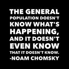 """The general population doesn't know what's happening, and it doesn't even know that it doesn't know."" - Noam Chomsky"