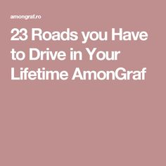 23 Roads you Have to Drive in Your Lifetime AmonGraf
