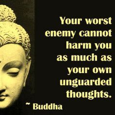 """Your worst enemy cannot harm you as much as your own unguarded thoughts."" Buddha"