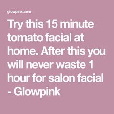 Try this 15 minute tomato facial at home. After this you will never waste 1 hour for salon facial - Glowpink