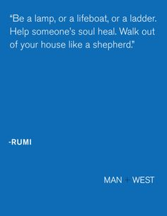 """""""Be a lamp, or a lifeboat, or a ladder. Help someone's soul heal. Walk out of your house like a shepherd."""" ~ Rumi <3"""