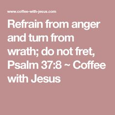 Refrain from anger and turn from wrath; do not fret, Psalm 37:8 ~ Coffee with Jesus
