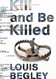 Kill and Be Killed: A Novel by Louis Begley