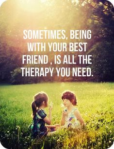 Sometimes, being with your best friend, is all the therapy you need. click on this image to see the most sophisticated collection of inspiring quotes!