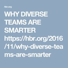 WHY DIVERSE TEAMS ARE SMARTER  https://hbr.org/2016/11/why-diverse-teams-are-smarter