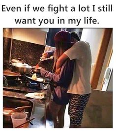 Even if we fight a lot I still want you in my life.