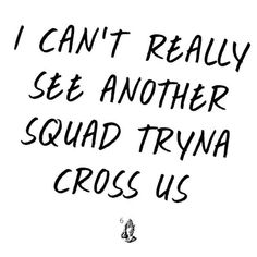"""""""I can't really see another squad tryna cross us.""""-Drake, No Tellin"""