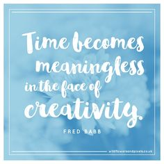 Time becomes meaningless in the face of creativity - Fred Babb. #designquotes