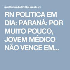 RN POLITICA EM DIA: PARANÁ: POR MUITO POUCO, JOVEM MÉDICO NÃO VENCE EM...
