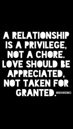 """A relationship is a privilege, not a chore. Love should be appreciated, not taken for granted."" @TRENTSHELTON"